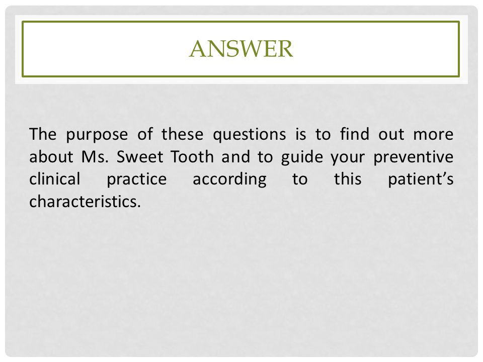 ANSWER The purpose of these questions is to find out more about Ms. Sweet Tooth and to guide your preventive clinical practice according to this patie