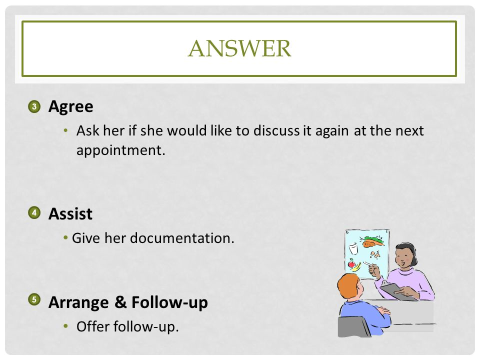 ANSWER Agree Ask her if she would like to discuss it again at the next appointment. Assist Give her documentation. Arrange & Follow-up Offer follow-up