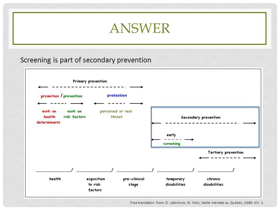 ANSWER Screening is part of secondary prevention Free translation from: D. Lafortune, M. Kiely; Santé mentale au Québec, 1989; XIV, 1.
