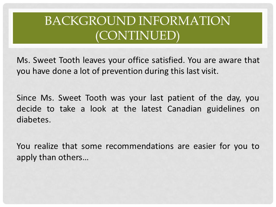 BACKGROUND INFORMATION (CONTINUED) Ms. Sweet Tooth leaves your office satisfied. You are aware that you have done a lot of prevention during this last
