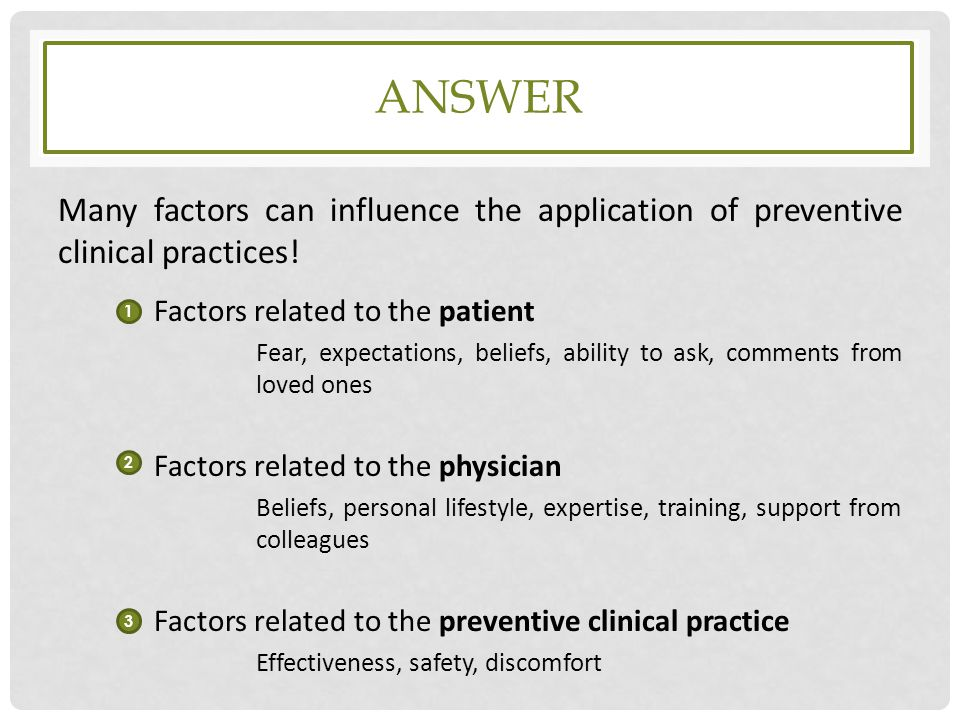 ANSWER Many factors can influence the application of preventive clinical practices! Factors related to the patient Fear, expectations, beliefs, abilit