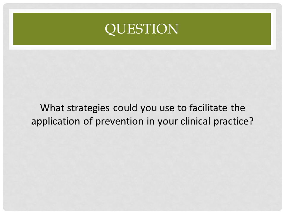 QUESTION What strategies could you use to facilitate the application of prevention in your clinical practice?