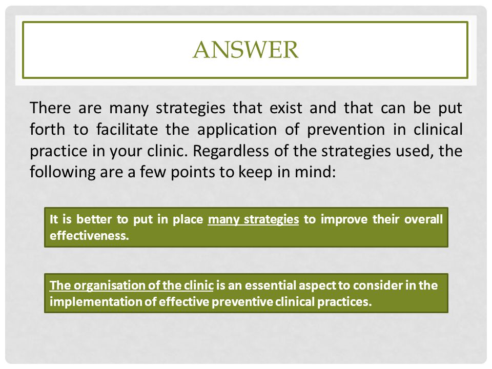 ANSWER There are many strategies that exist and that can be put forth to facilitate the application of prevention in clinical practice in your clinic.