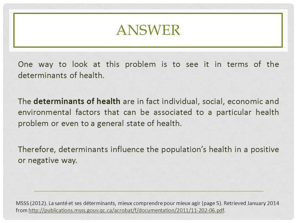 ANSWER One way to look at this problem is to see it in terms of the determinants of health. The determinants of health are in fact individual, social,