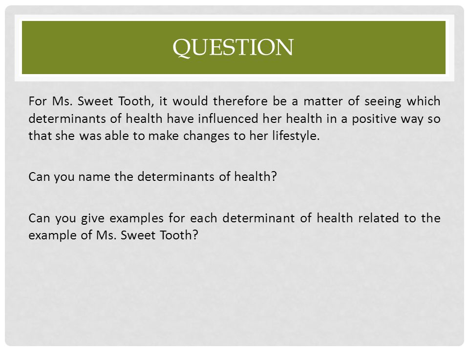 QUESTION For Ms. Sweet Tooth, it would therefore be a matter of seeing which determinants of health have influenced her health in a positive way so th