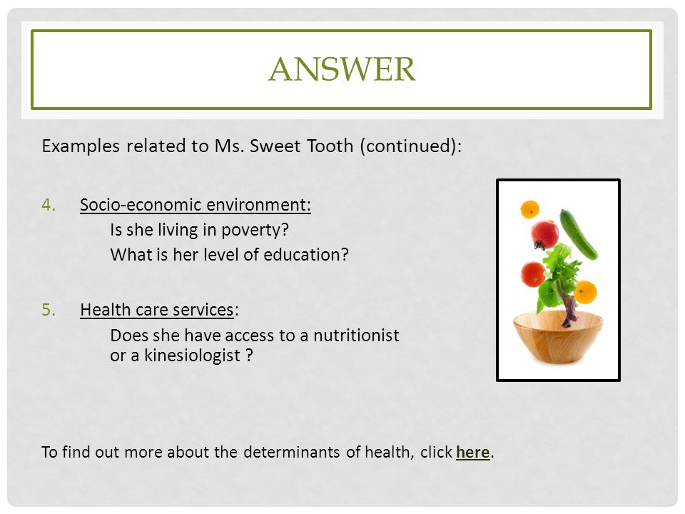 ANSWER Examples related to Ms. Sweet Tooth (continued): 4.Socio-economic environment: Is she living in poverty? What is her level of education? 5.Heal