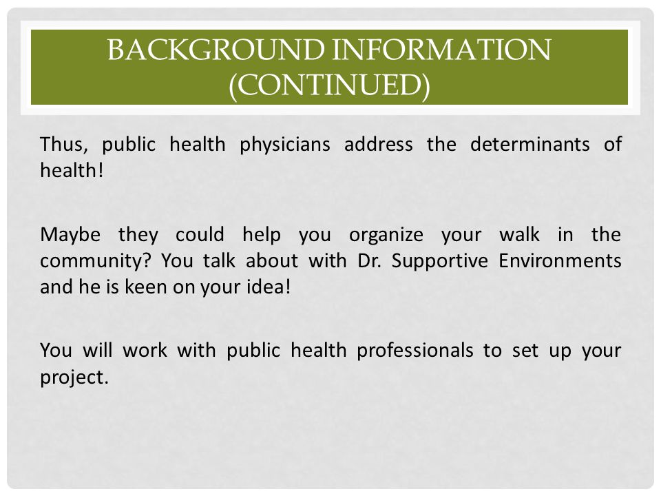 BACKGROUND INFORMATION (CONTINUED) Thus, public health physicians address the determinants of health! Maybe they could help you organize your walk in