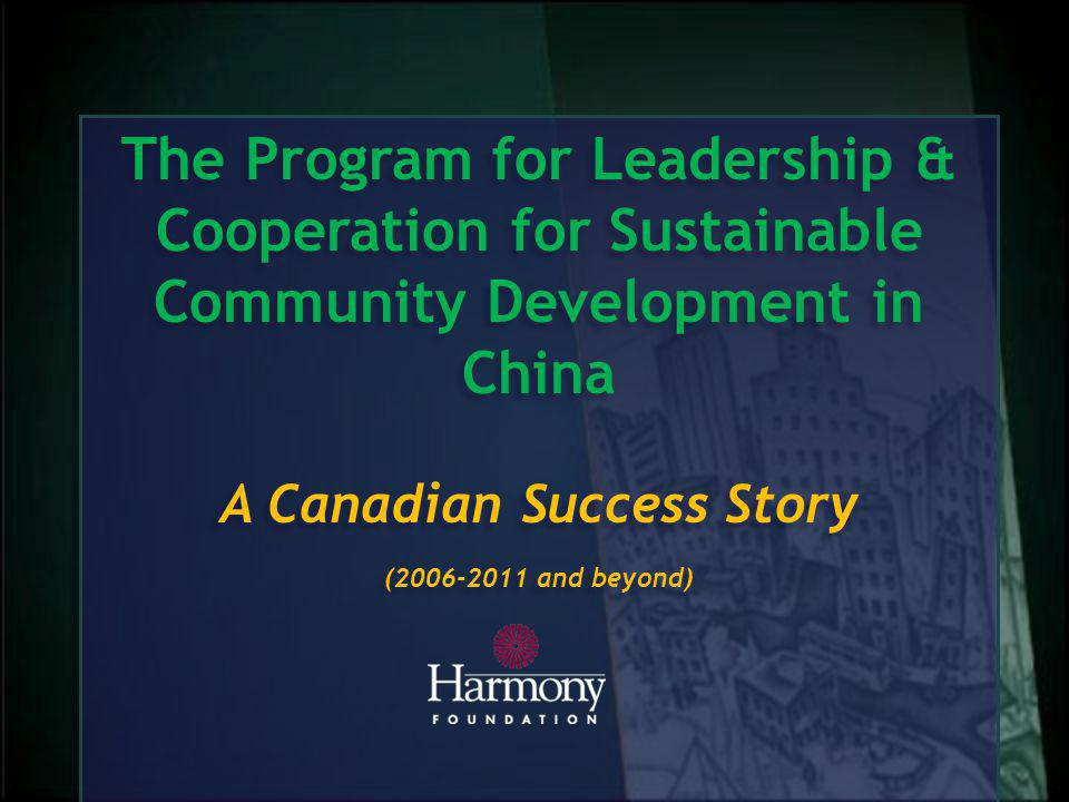 The Program for Leadership & Cooperation for Sustainable Community Development in China A Canadian Success Story ( and beyond) The Program for Leadership & Cooperation for Sustainable Community Development in China A Canadian Success Story ( and beyond)