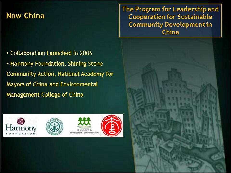 Collaboration Launched in 2006 Harmony Foundation, Shining Stone Community Action, National Academy for Mayors of China and Environmental Management College of China Now China The Program for Leadership and Cooperation for Sustainable Community Development in China