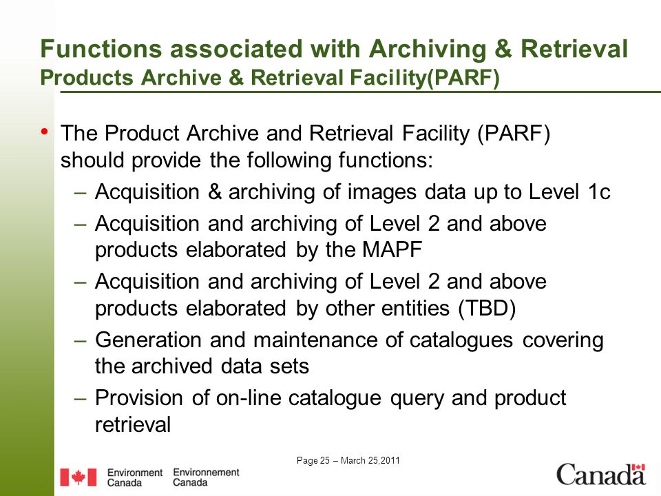 Page 25 – March 25,2011 Functions associated with Archiving & Retrieval Products Archive & Retrieval Facility(PARF) The Product Archive and Retrieval Facility (PARF) should provide the following functions: –Acquisition & archiving of images data up to Level 1c –Acquisition and archiving of Level 2 and above products elaborated by the MAPF –Acquisition and archiving of Level 2 and above products elaborated by other entities (TBD) –Generation and maintenance of catalogues covering the archived data sets –Provision of on-line catalogue query and product retrieval