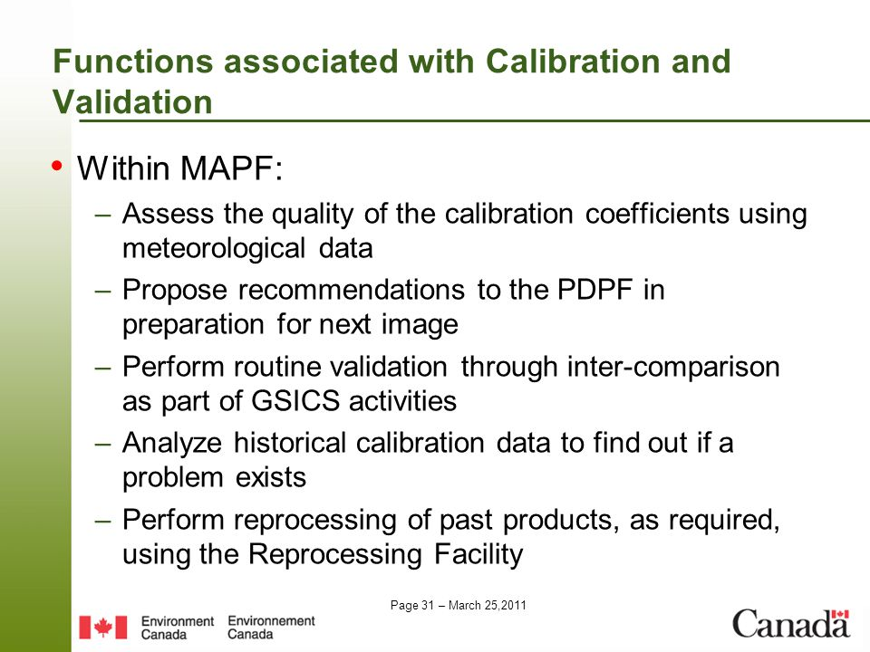 Page 31 – March 25,2011 Functions associated with Calibration and Validation Within MAPF: –Assess the quality of the calibration coefficients using meteorological data –Propose recommendations to the PDPF in preparation for next image –Perform routine validation through inter-comparison as part of GSICS activities –Analyze historical calibration data to find out if a problem exists –Perform reprocessing of past products, as required, using the Reprocessing Facility