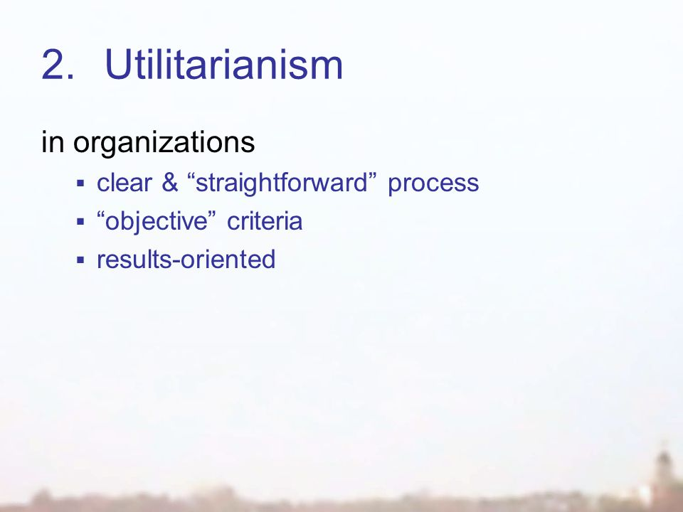 "2.Utilitarianism in organizations  clear & ""straightforward"" process  ""objective"" criteria  results-oriented"