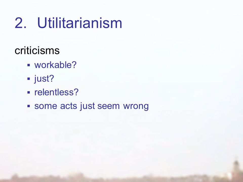 2.Utilitarianism criticisms  workable?  just?  relentless?  some acts just seem wrong