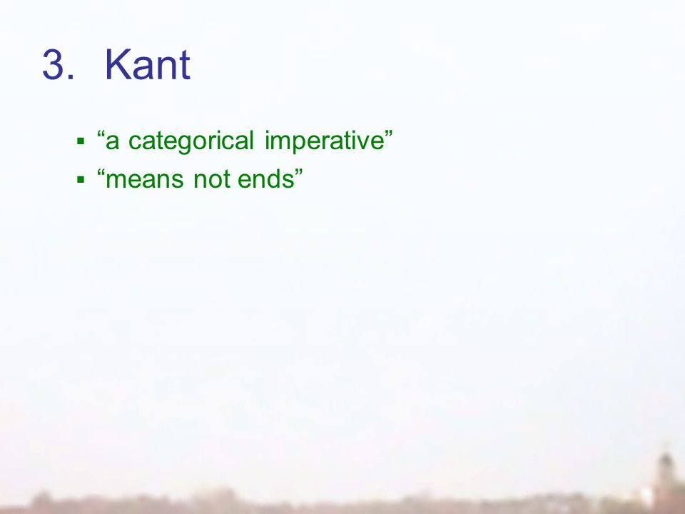 3.Kant  a categorical imperative  means not ends