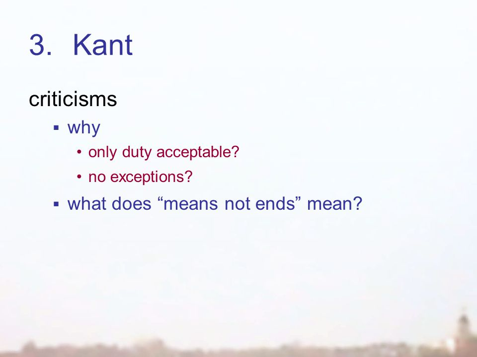 "3.Kant criticisms  why only duty acceptable? no exceptions?  what does ""means not ends"" mean?"