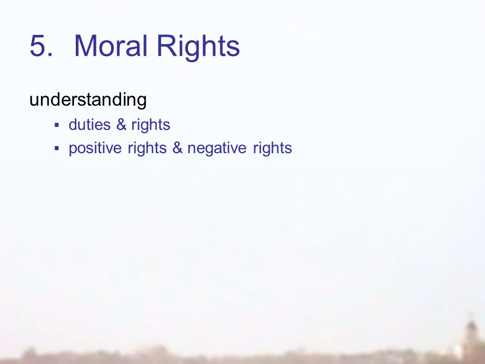 5.Moral Rights understanding  duties & rights  positive rights & negative rights