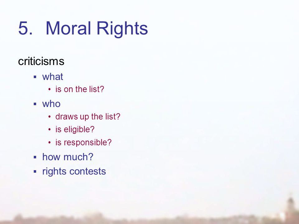 5.Moral Rights criticisms  what is on the list?  who draws up the list? is eligible? is responsible?  how much?  rights contests