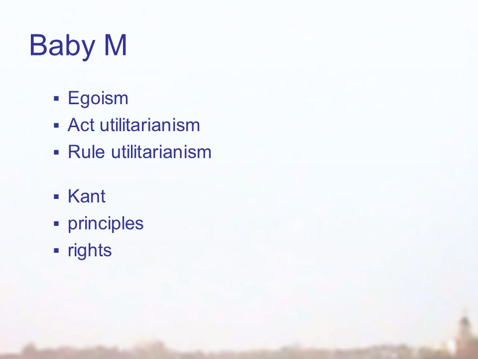 Baby M  Egoism  Act utilitarianism  Rule utilitarianism  Kant  principles  rights