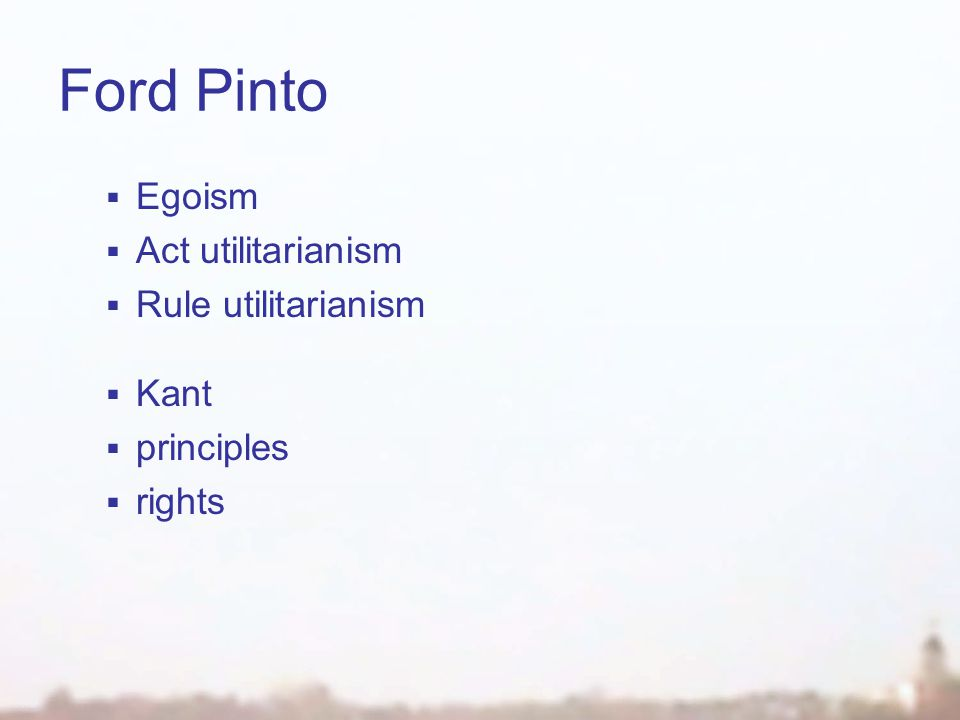 Ford Pinto  Egoism  Act utilitarianism  Rule utilitarianism  Kant  principles  rights