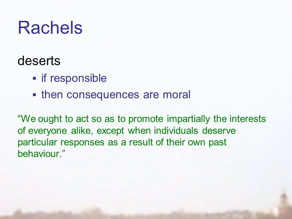"Rachels deserts  if responsible  then consequences are moral ""We ought to act so as to promote impartially the interests of everyone alike, except w"