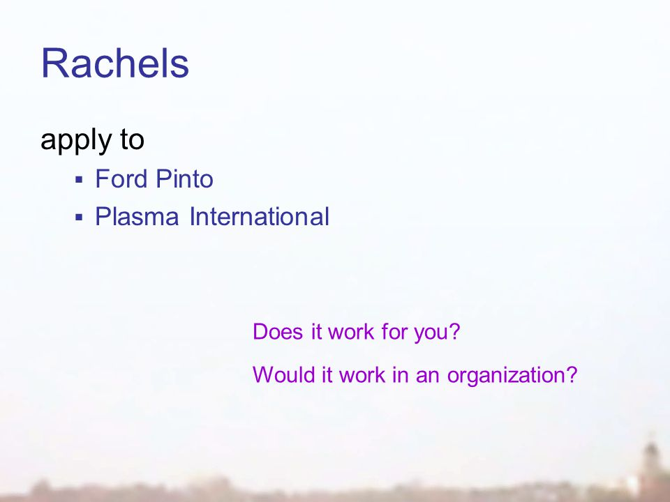 Rachels apply to  Ford Pinto  Plasma International Does it work for you? Would it work in an organization?