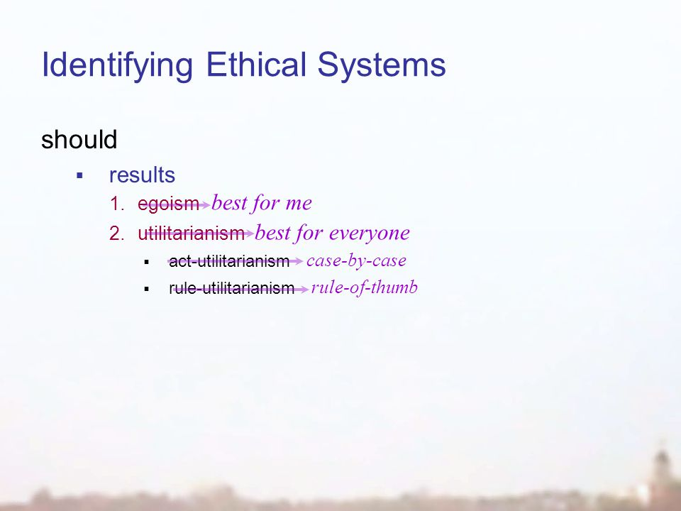 Identifying Ethical Systems should  results 1.egoism 2.utilitarianism  act-utilitarianism  rule-utilitarianism best for me best for everyone case-by-case rule-of-thumb
