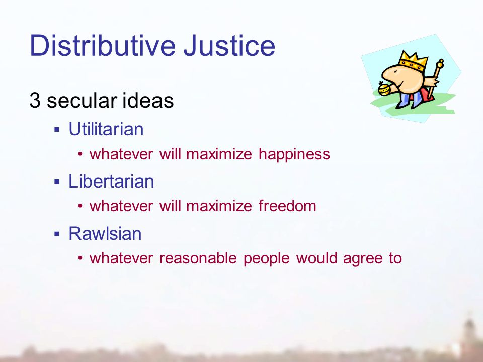 Distributive Justice 3 secular ideas  Utilitarian whatever will maximize happiness  Libertarian whatever will maximize freedom  Rawlsian whatever reasonable people would agree to