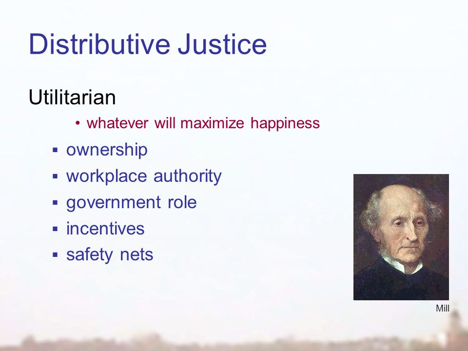 Distributive Justice Utilitarian whatever will maximize happiness  ownership  workplace authority  government role  incentives  safety nets Mill