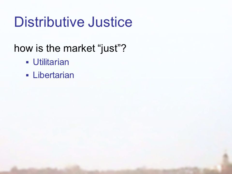 Distributive Justice how is the market just  Utilitarian  Libertarian