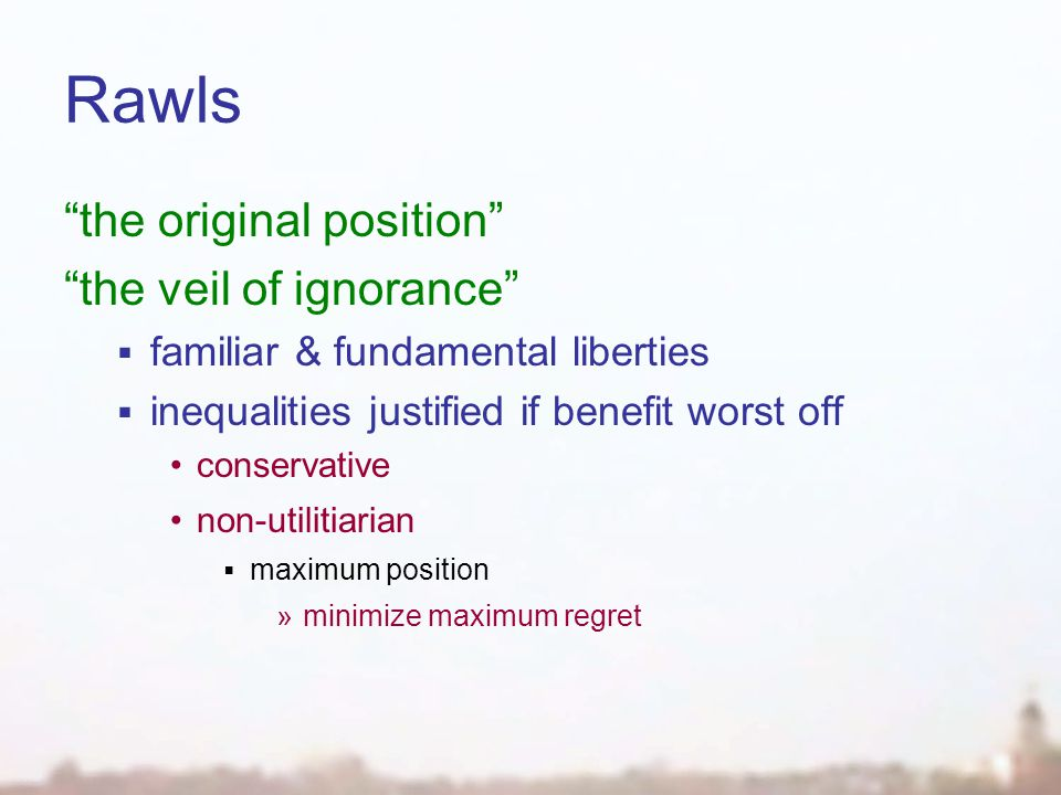 Rawls the original position the veil of ignorance  familiar & fundamental liberties  inequalities justified if benefit worst off conservative non-utilitiarian  maximum position »minimize maximum regret