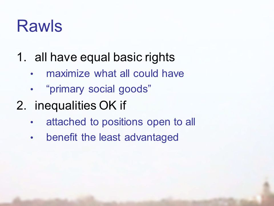 Rawls 1.all have equal basic rights maximize what all could have primary social goods 2.inequalities OK if attached to positions open to all benefit the least advantaged