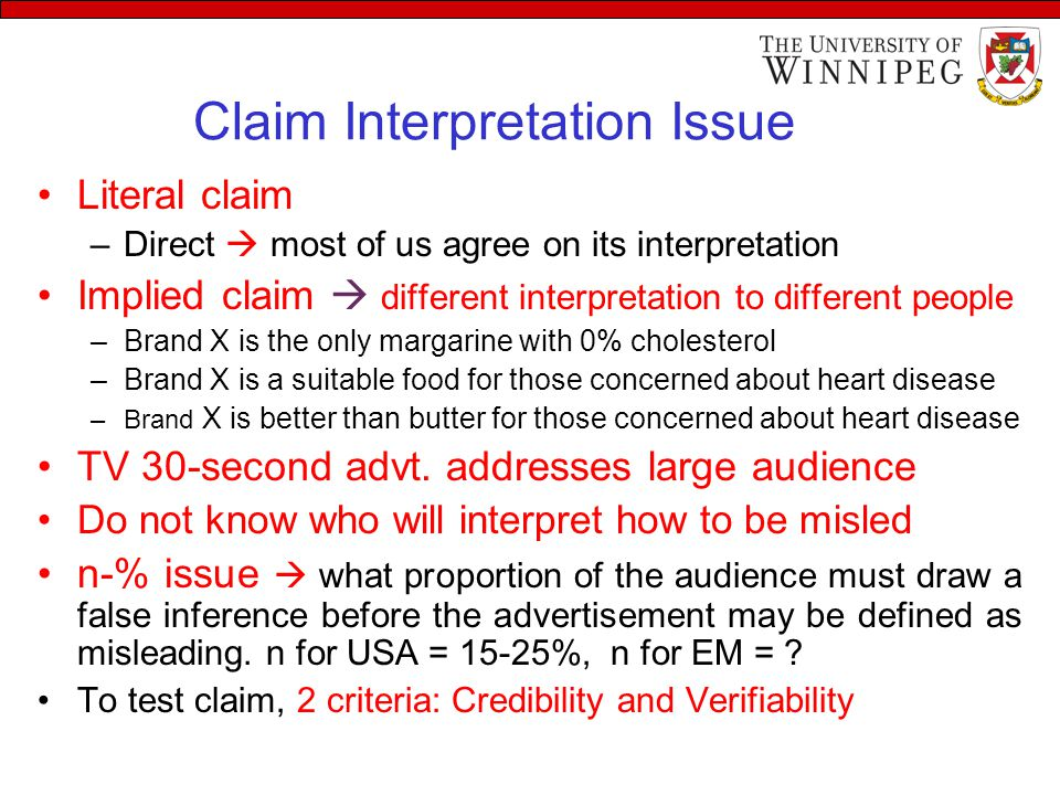 Claim Interpretation Issue Literal claim –Direct  most of us agree on its interpretation Implied claim  different interpretation to different people –Brand X is the only margarine with 0% cholesterol –Brand X is a suitable food for those concerned about heart disease –Brand X is better than butter for those concerned about heart disease TV 30-second advt.