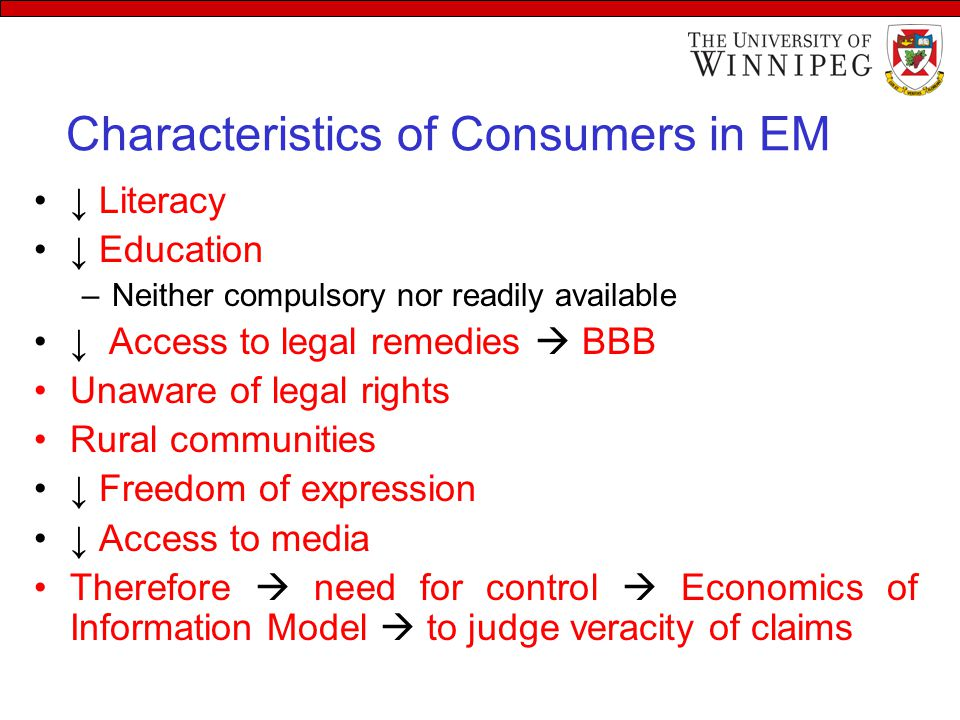 Characteristics of Consumers in EM ↓ Literacy ↓ Education –Neither compulsory nor readily available ↓ Access to legal remedies  BBB Unaware of legal rights Rural communities ↓ Freedom of expression ↓ Access to media Therefore  need for control  Economics of Information Model  to judge veracity of claims