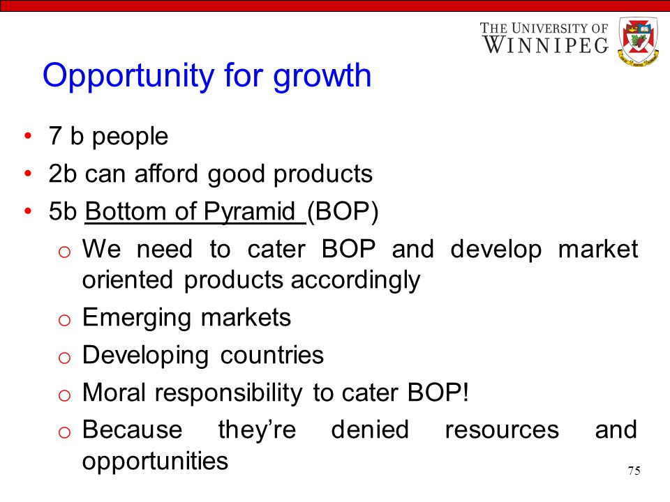 Opportunity for growth 7 b people 2b can afford good products 5b Bottom of Pyramid (BOP) o We need to cater BOP and develop market oriented products accordingly o Emerging markets o Developing countries o Moral responsibility to cater BOP.