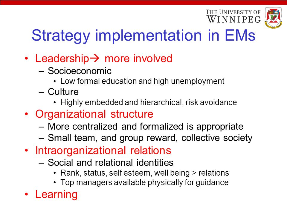 Strategy implementation in EMs Leadership  more involved –Socioeconomic Low formal education and high unemployment –Culture Highly embedded and hierarchical, risk avoidance Organizational structure –More centralized and formalized is appropriate –Small team, and group reward, collective society Intraorganizational relations –Social and relational identities Rank, status, self esteem, well being > relations Top managers available physically for guidance Learning