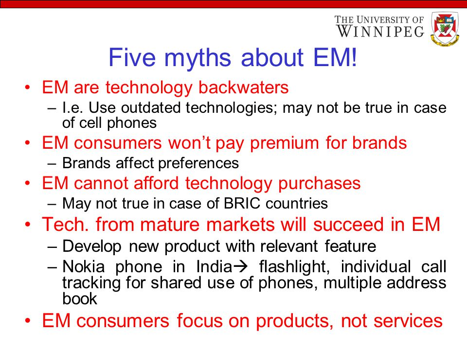 Five myths about EM! EM are technology backwaters –I.e. Use outdated technologies; may not be true in case of cell phones EM consumers won't pay premi
