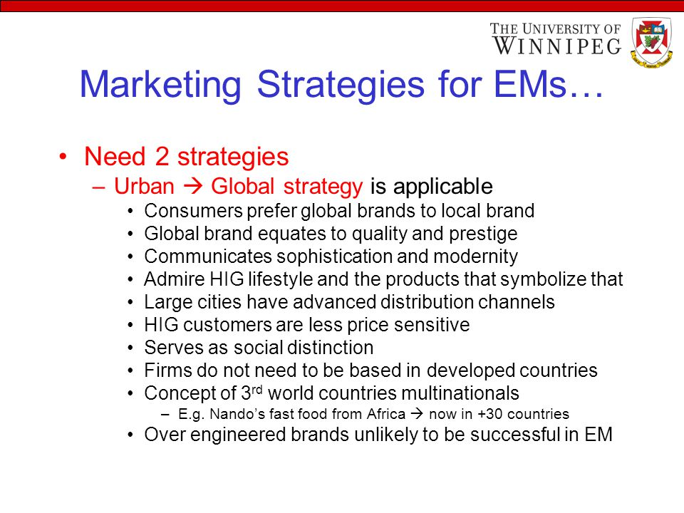 Marketing Strategies for EMs Bottom of the pyramid strategy –LIG  radically different Low price/value focused segment  Tata Nano –Less features, toothbrush with no angles (i.e new design is needed) No need to focus western markets in the beginning Satisfy needs of the mass markets –Mahindra and Mahindra tractors, India –Ranbaxy pharmaceuticals, India –Orascom telecom, Egypt –Embraer aerospece, Brazil These firms have learned to make a profit at prices unheard of the developed countries  due to mass marketing at low $
