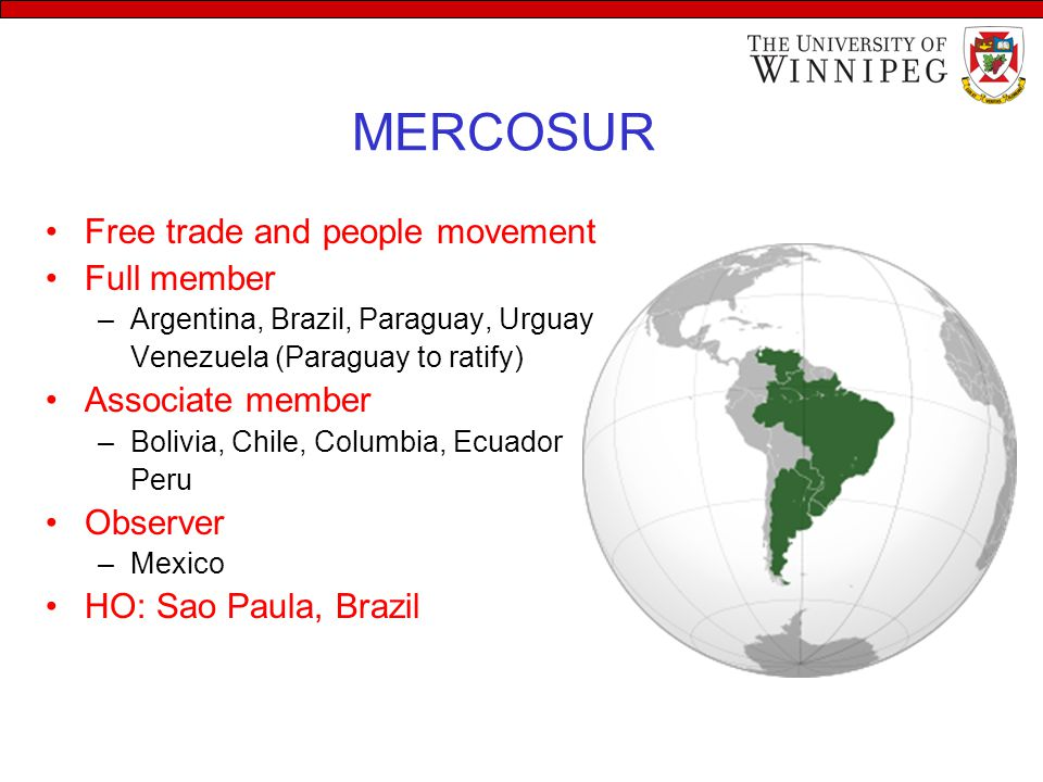 MERCOSUR Free trade and people movement Full member –Argentina, Brazil, Paraguay, Urguay Venezuela (Paraguay to ratify) Associate member –Bolivia, Chile, Columbia, Ecuador Peru Observer –Mexico HO: Sao Paula, Brazil