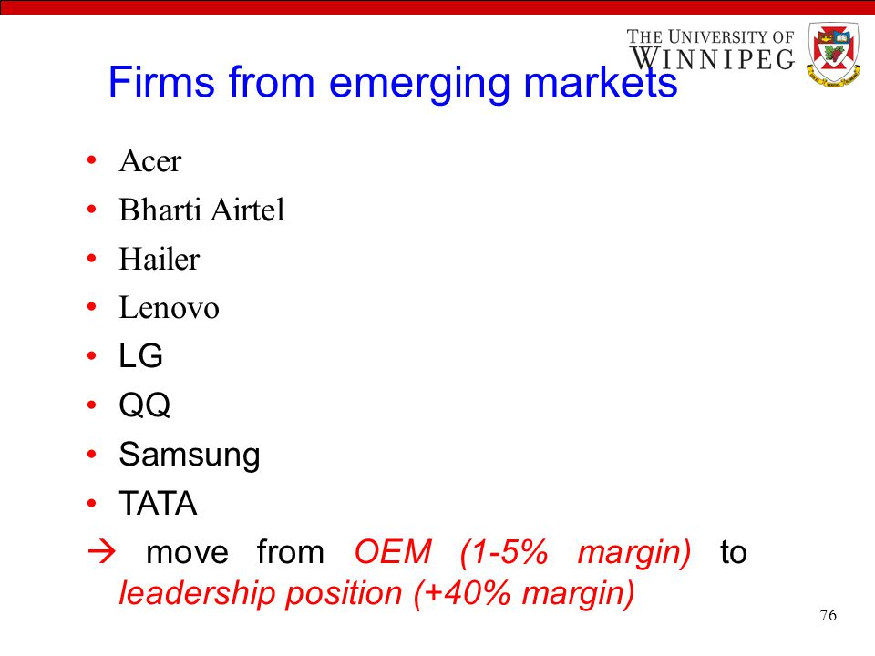 Firms from emerging markets Acer Bharti Airtel Hailer Lenovo LG QQ Samsung TATA  move from OEM (1-5% margin) to leadership position (+40% margin) 76