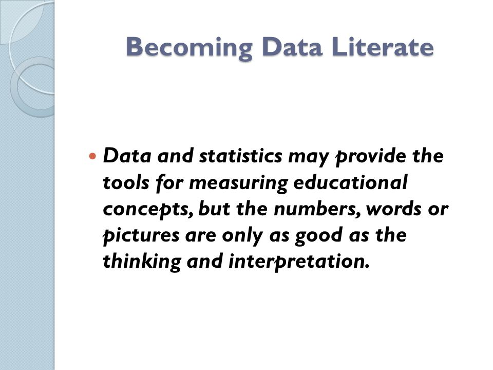 Becoming Data Literate Data and statistics may provide the tools for measuring educational concepts, but the numbers, words or pictures are only as good as the thinking and interpretation.