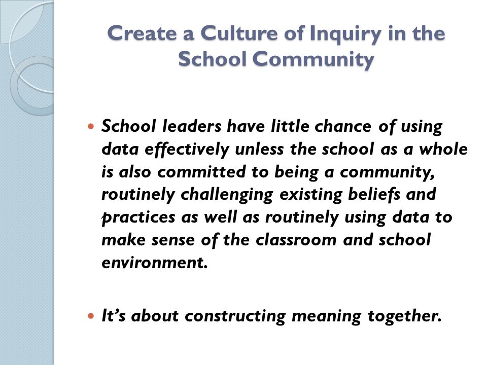 Create a Culture of Inquiry in the School Community School leaders have little chance of using data effectively unless the school as a whole is also committed to being a community, routinely challenging existing beliefs and practices as well as routinely using data to make sense of the classroom and school environment.