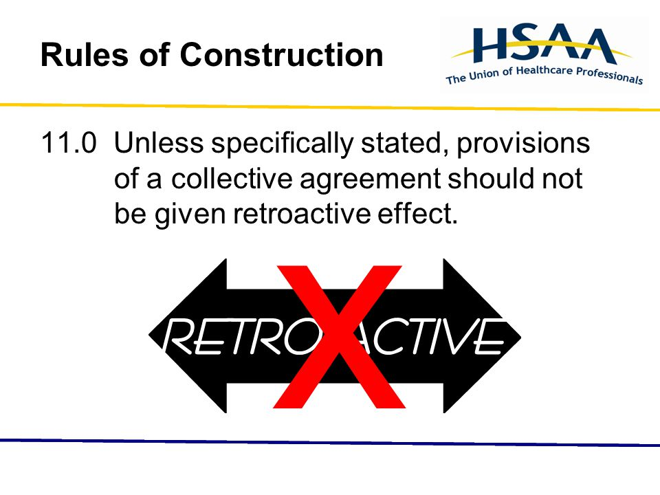 Rules of Construction 11.0 Unless specifically stated, provisions of a collective agreement should not be given retroactive effect.