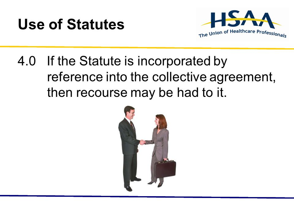 Use of Statutes 4.0 If the Statute is incorporated by reference into the collective agreement, then recourse may be had to it.