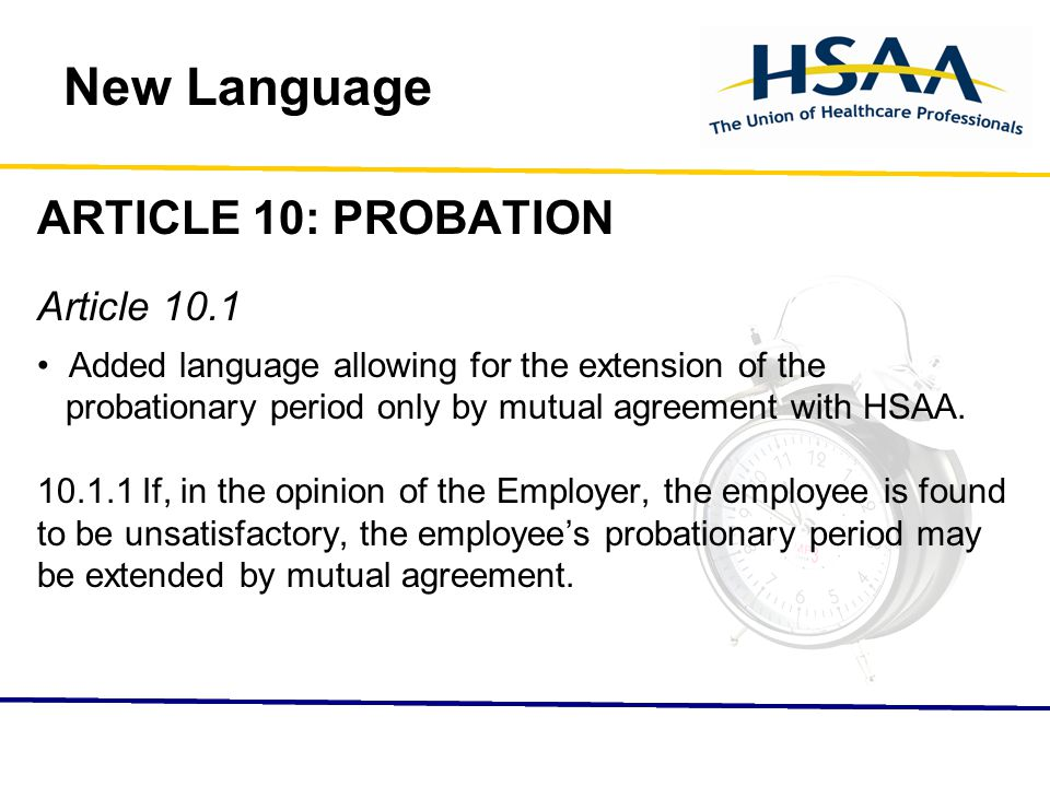 New Language ARTICLE 10: PROBATION Article 10.1 Added language allowing for the extension of the probationary period only by mutual agreement with HSAA.