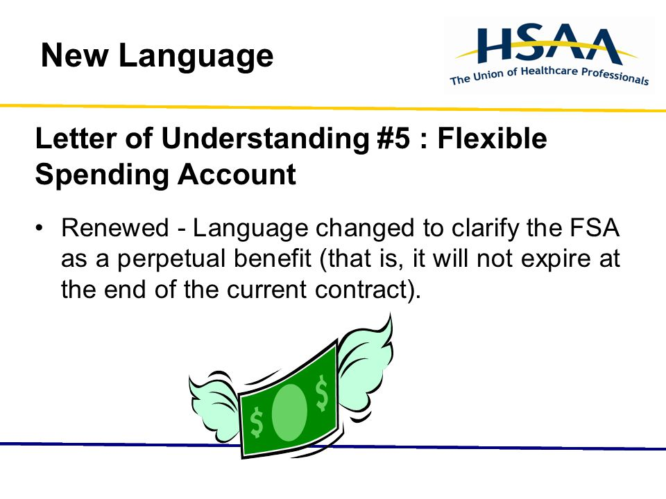 New Language Letter of Understanding #5 : Flexible Spending Account Renewed - Language changed to clarify the FSA as a perpetual benefit (that is, it will not expire at the end of the current contract).
