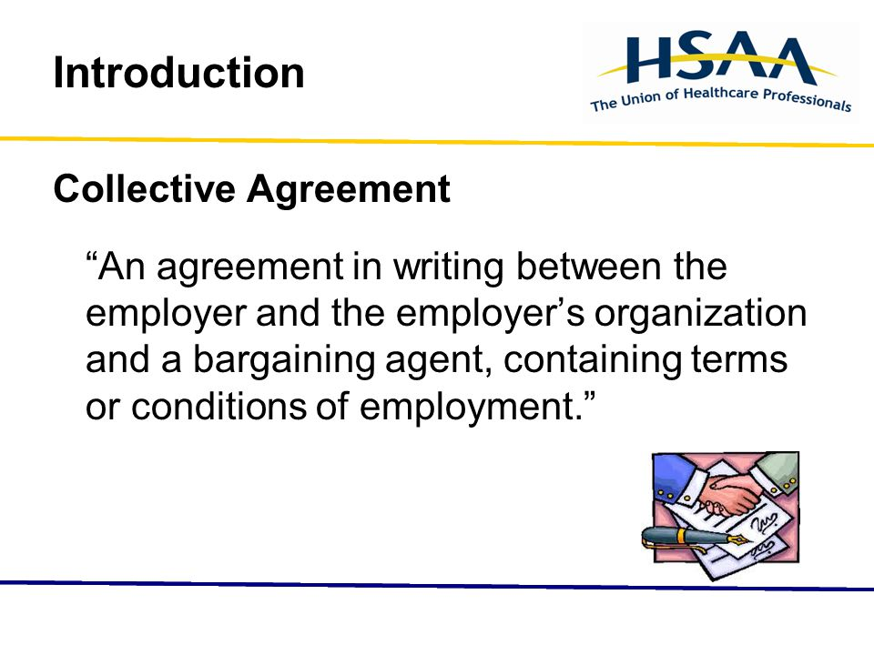 Introduction Collective Agreement An agreement in writing between the employer and the employer's organization and a bargaining agent, containing terms or conditions of employment.