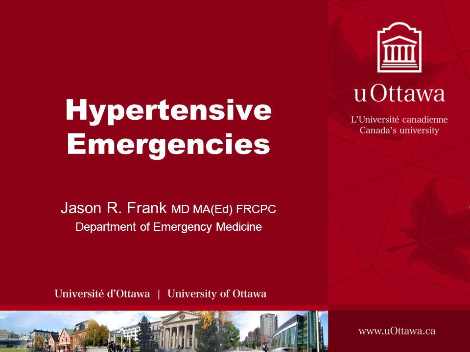Hypertensive Emergencies Jason R. Frank MD MA(Ed) FRCPC Department of Emergency Medicine