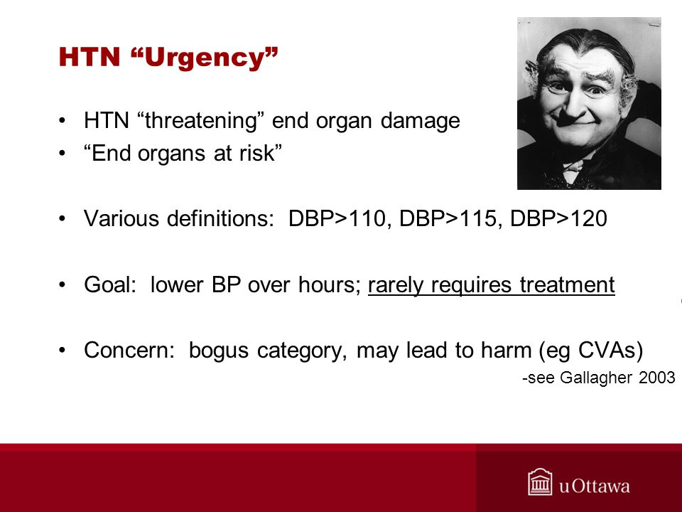 """HTN """"Urgency"""" HTN """"threatening"""" end organ damage """"End organs at risk"""" Various definitions: DBP>110, DBP>115, DBP>120 Goal: lower BP over hours; rarely"""