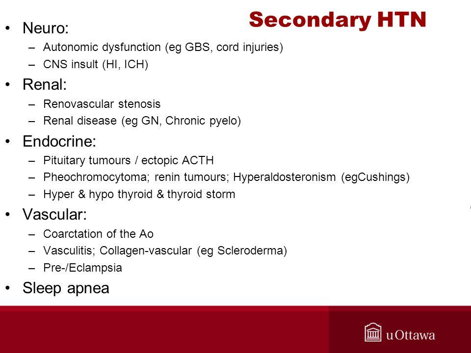 Secondary HTN Neuro: –Autonomic dysfunction (eg GBS, cord injuries) –CNS insult (HI, ICH) Renal: –Renovascular stenosis –Renal disease (eg GN, Chronic