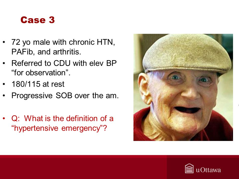 """Case 3 72 yo male with chronic HTN, PAFib, and arthritis. Referred to CDU with elev BP """"for observation"""". 180/115 at rest Progressive SOB over the am."""